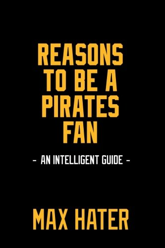 (Reasons To Be A Pirates Fan: A funny, blank book, gag gift for Pittsburgh Pirates fans; or a great coffee table addition for all Pittsburgh Pirates haters!)