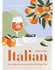 How to Be Italian: Eat, drink, dress, travel and love la dolce vita