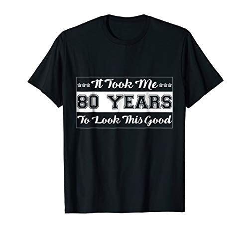 It Took Me 80 Years to Look This Good T Shirt ()
