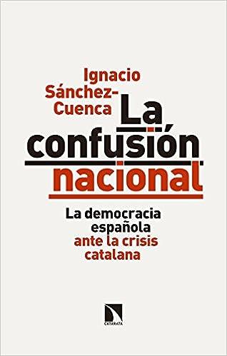 La confusión nacional: La democracia española ante la crisis catalana Mayor: Amazon.es: Sánchez Cuenca, Ignacio: Libros