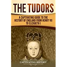 The Tudors: A Captivating Guide to the History of England from Henry VII to Elizabeth I