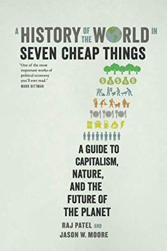History of the World in Seven Cheap Things: A Guide to Capitalism, Nature, and the Future of the Planet