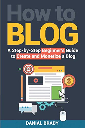 How to Blog: A Step-by-Step Beginner's Guide to Create and Monetize a Blog (blog marketing, successful blog, blogging for profit, blog business) (Blogs To Write For To Make Money)