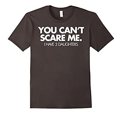 You Can't Scare Me I Have 3 Daughters Funny Family Dad Shirt