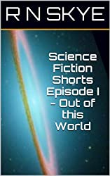 Science Fiction Shorts Episode I - Out of this World (English Edition)
