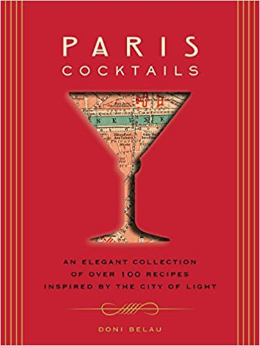 Paris Cocktails: An Elegant Collection of Over 100 Recipes