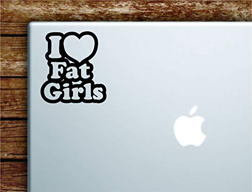 I Love Fat Girls Laptop Apple MacBook Car Quote Wall Decal Sticker Art Vinyl Cute Inspirational Teen Girl Boy Funny Heart Sexy Chubby Chaser Food -