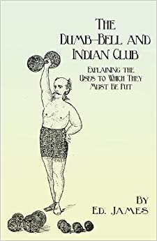 The Dumb-Bell and Indian Club - Explaining the Uses to Which They Must Be Put, with Numerous Illustrations of the Various Movements; Also a Treatise ... Advantages Derived from These Exercises