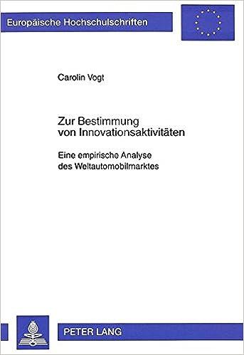 Zur Bestimmung Von Innovationsaktivitaeten: Eine Empirische Analyse Des Weltautomobilmarktes (Europaeische Hochschulschriften / European University Studie)