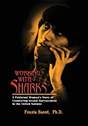 Working with Sharks: A Pakistani Woman's Story of Sexual Harassment in the United Nations - From Personal Grievance to Public Law by Fouzia Saeed (2013-03-08)