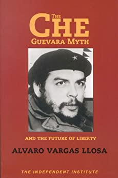 The Che Guevara Myth and the Future of Liberty (Independent Studies in Political Economy) by [Llosa, Alvaro Vargas]