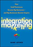 Integration Marketing: How Small Businesses Become Big Businesses ? and Big Businesses Become Empires