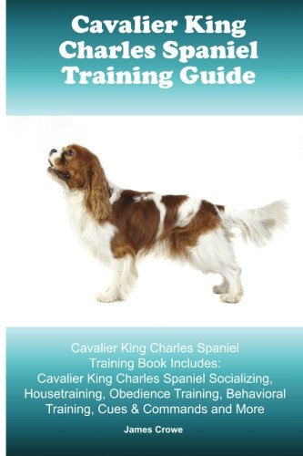 Cavalier King Charles Spaniel Training Guide. Cavalier King Charles Spaniel Training Book Includes: Cavalier King Charles Spaniel Socializing, ... Behavioral Training, Cues & Commands and More (King Charles Cavalier Book)