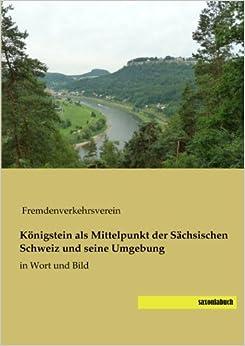 Koenigstein als Mittelpunkt der Saechsischen Schweiz und seine Umgebung: in Wort und Bild