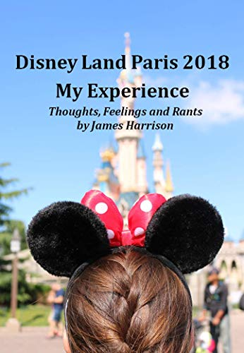Disney Land Paris 2018 My Experience: Thoughts, Feelings and Rants by James Harrison