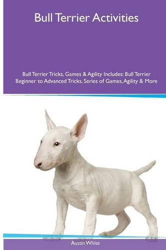 Download Bull Terrier  Activities Bull Terrier Tricks, Games & Agility. Includes: Bull Terrier Beginner to Advanced Tricks, Series of Games, Agility and More pdf epub