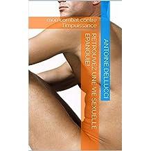 Retrouvez une vie sexuelle épanouie (soigner vos troubles érectiles): mon combat contre l'impuissance! (French Edition)