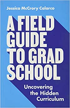 A Field Guide to Grad School: Uncovering the Hidden Curriculum ...