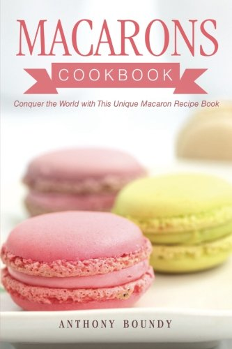 Macarons Cookbook: Conquer the World with This Unique Macaron Recipe Book