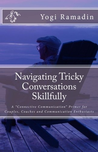 """Navigating Tricky Conversations Skillfully: A """"Connective Communication"""" Primer for Couples, Coaches and Communication Enthusiasts pdf"""