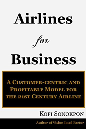 (Airlines for Business: A Customer-centric and Profitable Model for the 21st Century Airline (Airline Profits Book)