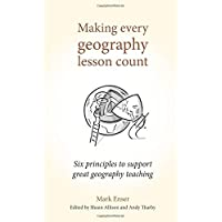 Making Every Geography Lesson Count: Six principles to support great geography teaching (Making Every Lesson Count series)