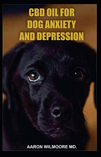 CBD OIL FOR DOG ANXIETY AND DEPRESSION: All You Need To Know About Using CBD OIL for Treating Dog Anxiety and Depression