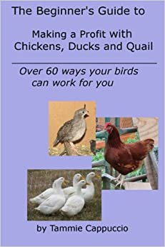 The Beginner's Guide to Making a Profit with Chickens, Ducks and Quail: Over 60 ways to have your birds work for you