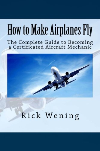 How to Make Airplanes Fly: The Guide to Becoming a Certificated Jet Mechanic