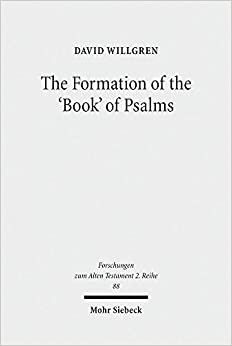 The Formation of the 'Book' of Psalms: Reconsidering the Transmission and Canonization of Psalmody in Light of Material Culture and the Poetics of Anthologies (Forschungen Zum Alten Testament 2.Reihe)