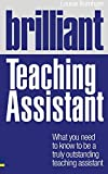 Brilliant Teaching Assistant: What you need to know to be a truly outstanding teaching assistant (BT Brilliant Teacher)