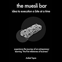 The Muesli Bar: Idea to Execution a Bite at a Time: Experience the Journey of an Entrepreneur Learning the First Milestones of Business Audiobook by Aniket Tapre Narrated by Dalan Decker