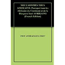 NOUS SOMMES TOUS AFRIKAINS: Pourquoi tous les Afrikains du Continent et de la Diaspora Sont AFRIKAINS (French Edition)