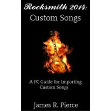 Rocksmith 2014 PC: Custom Songs: A PC Guide for Importing Custom Songs (rocksmith guide, rocksmith pc, rocksmith remastered, rocksmith 2014)