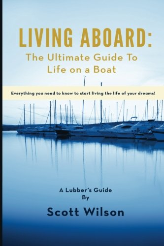 Living Aboard: The Ultimate Guide to Life on a Boat (The Essentials Of Living Aboard A Boat)