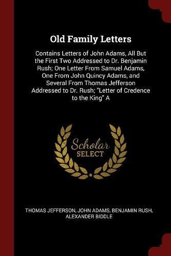 """Read Online Old Family Letters: Contains Letters of John Adams, All But the First Two Addressed to Dr. Benjamin Rush; One Letter From Samuel Adams, One From John ... Dr. Rush; """"Letter of Credence to the King"""" A PDF"""