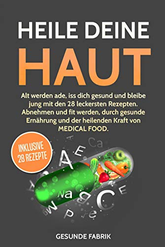 HEILE DEINE HAUT: Alt werden ade, iss dich gesund und bleibe jung mit den 28 leckersten Rezepten. Abnehmen und fit werden, durch gesunde Ernährung und ... Kraft von MEDICAL FOOD. (German Edition)