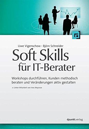 Soft Skills für IT-Berater: Workshops durchführen, Kunden methodisch beraten und Veränderungen aktiv gestalten