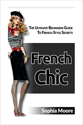 French Chic: The Ultimate Beginners Guide To French Style Secrets