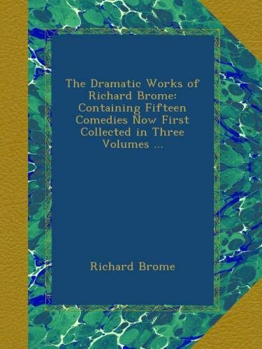 Download The Dramatic Works of Richard Brome: Containing Fifteen Comedies Now First Collected in Three Volumes ... pdf