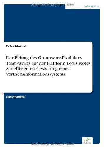 Read Online Der Beitrag des Groupware-Produktes Team-Works auf der Plattform Lotus Notes zur effizienten Gestaltung eines Vertriebsinformationssystems (German Edition) PDF