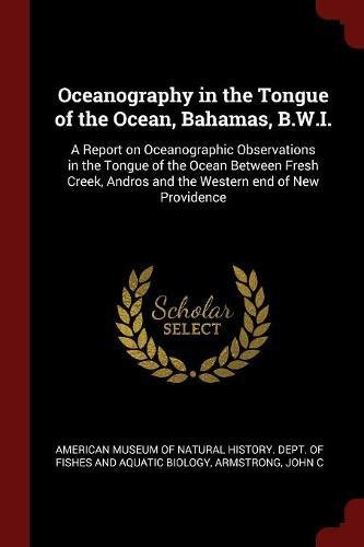 Oceanography in the Tongue of the Ocean, Bahamas, B.W.I.: A Report on Oceanographic Observations in the Tongue of the Ocean Between Fresh Creek, Andros and the Western end of New Providence