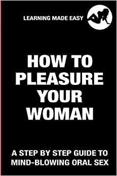 How To Pleasure Your Woman - A Step By Step Guide To Mind-Blowing Oral Sex