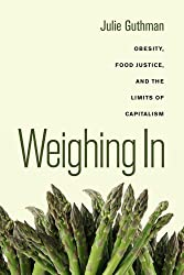 Weighing in: Obesity, Food Justice, and the Limits of Capitalism (California Studies in Food & Culture) (California Studies in Food and Culture)