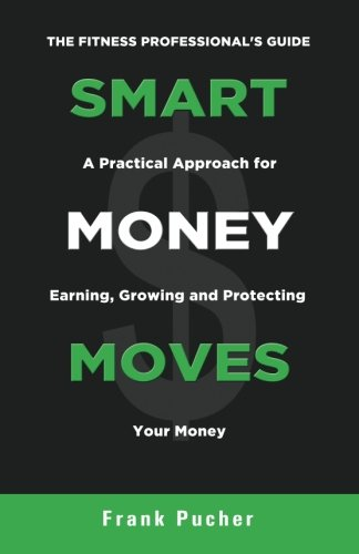 Smart Money Moves: A Practical Approach For Earning, Growing & Protecting Your Money -