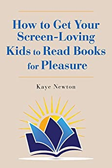How to Get Your Screen-Loving Kids to Read Books for Pleasure by [Newton, Kaye]