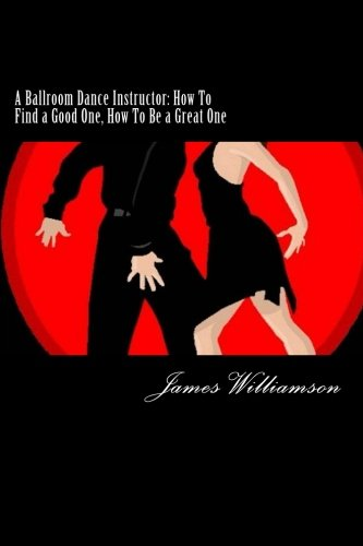 A Ballroom Dance Instructor: How To Find a Good One, How To Be a Great One