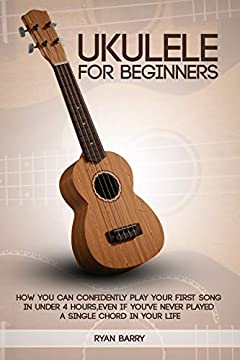 Ukulele for Beginners: Ukulele For Beginners: How You Can Confidently Play Your First Song in under 4 hours, Even if You've Never Played a Single Chord in Your Life