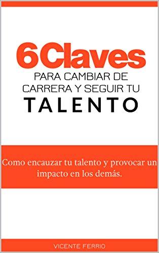 6-claves-para-cambiar-de-carrera-y-seguir-tu-talento-como-encauzar-tu-talento-y-provocar-un-impacto-