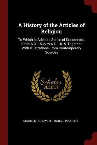 A History of the Articles of Religion: To Which Is Added a Series of Documents, From A.D. 1536 to A.D. 1615, Together With Illustrations From Contemporary Sources PDF